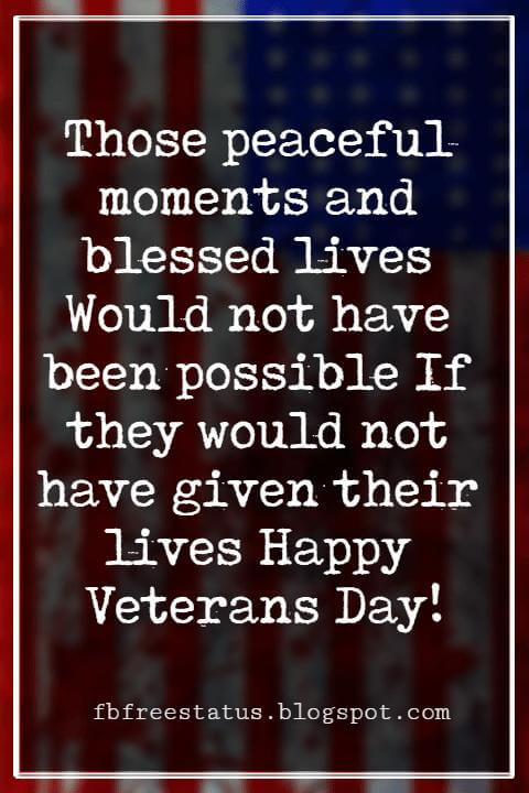 Happy Veterans Day Quotes & Happy Veterans Day Messages, Those peaceful moments and blessed lives Would not have been possible If they would not have given their lives Happy Veterans Day!