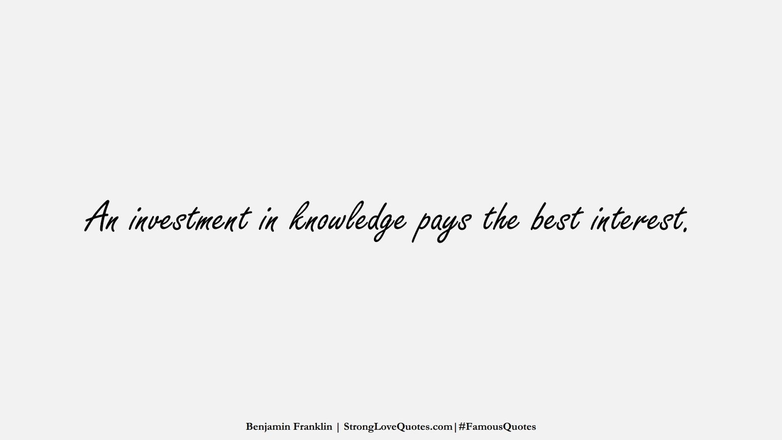 An investment in knowledge pays the best interest. (Benjamin Franklin);  #FamousQuotes