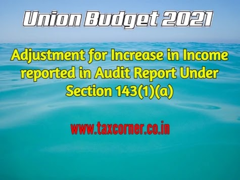 Adjustment for Increase in Income reported in Audit Report Under Section 143(1)(a): Budget 2021