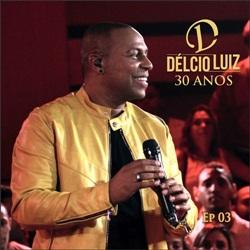 Baixar CD 30 Anos Ep. 3 (Ao Vivo) - Delcio Luiz 2019 Grátis