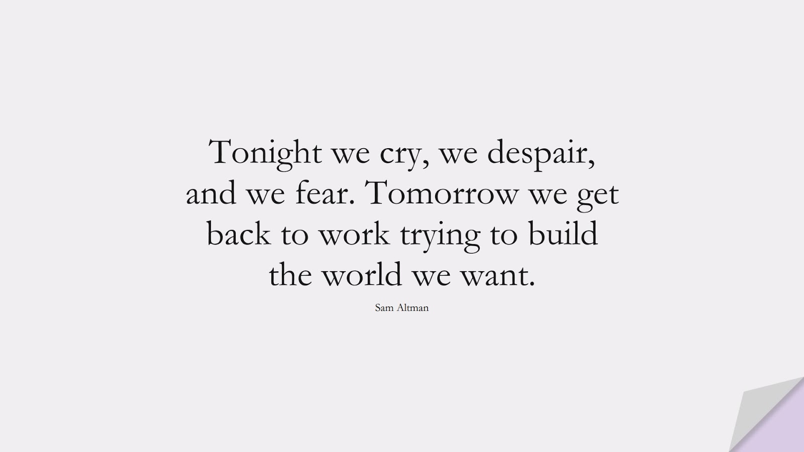 Tonight we cry, we despair, and we fear. Tomorrow we get back to work trying to build the world we want. (Sam Altman);  #NeverGiveUpQuotes