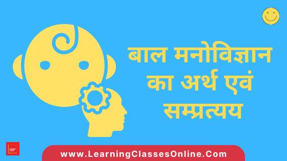 Bal Manovigyan Kya Hai? - बाल मनोविज्ञान का अर्थ एवं सम्प्रत्यय (Meaning, Concept, Definition And Importance Of Child Psychology In Hindi)