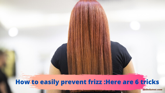 How to easily prevent frizz :Here are 6 tricks