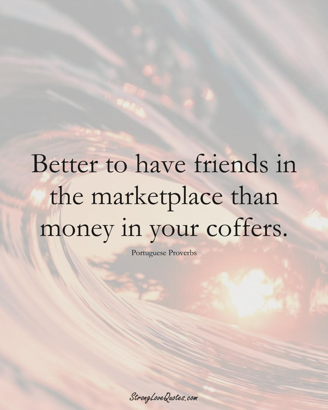 Better to have friends in the marketplace than money in your coffers. (Portuguese Sayings);  #EuropeanSayings