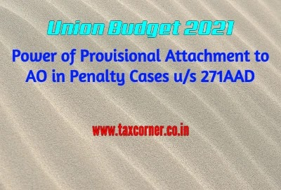 Power of Provisional Attachment to AO in Penalty Cases u/s 271AAD: Budget 2021