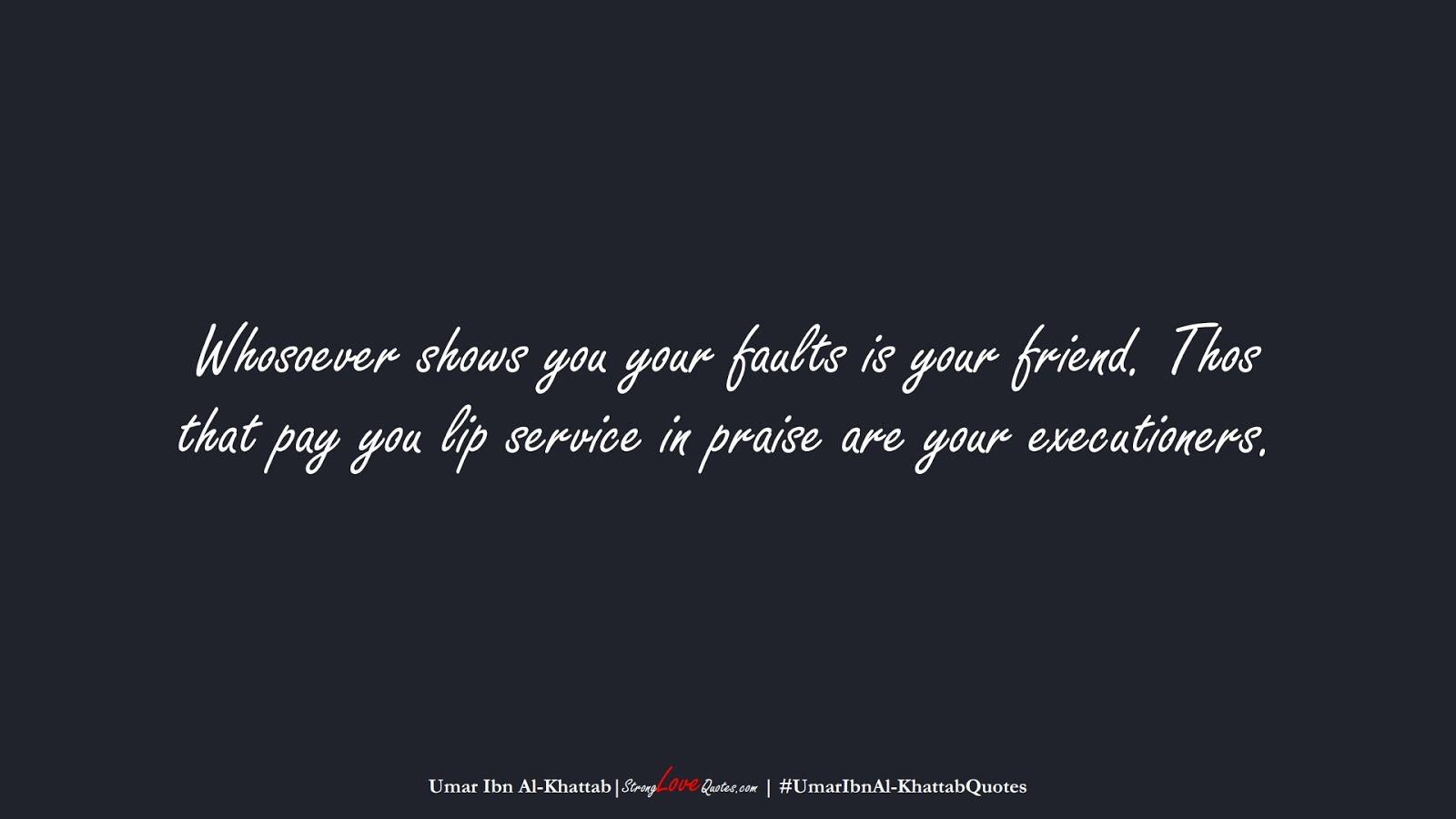 Whosoever shows you your faults is your friend. Thos that pay you lip service in praise are your executioners. (Umar Ibn Al-Khattab);  #UmarIbnAl-KhattabQuotes