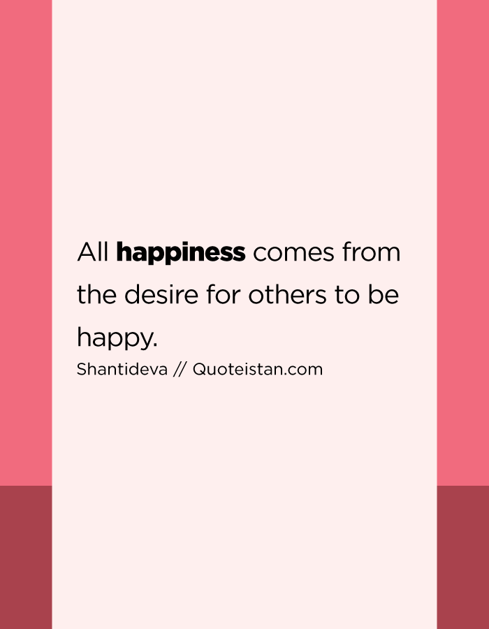 All happiness comes from the desire for others to be happy.