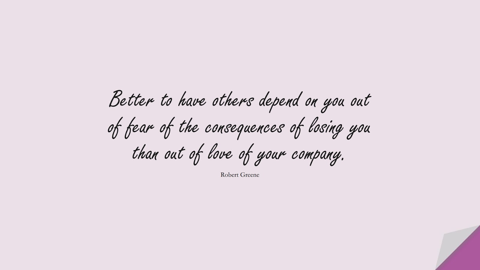 Better to have others depend on you out of fear of the consequences of losing you than out of love of your company. (Robert Greene);  #FearQuotes