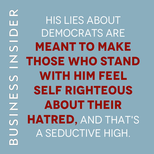 His lies about Democrats are meant to make those who stand with him feel self righteous about their hatred, and that's a seductive high. — Linette Lopez, Business Insider