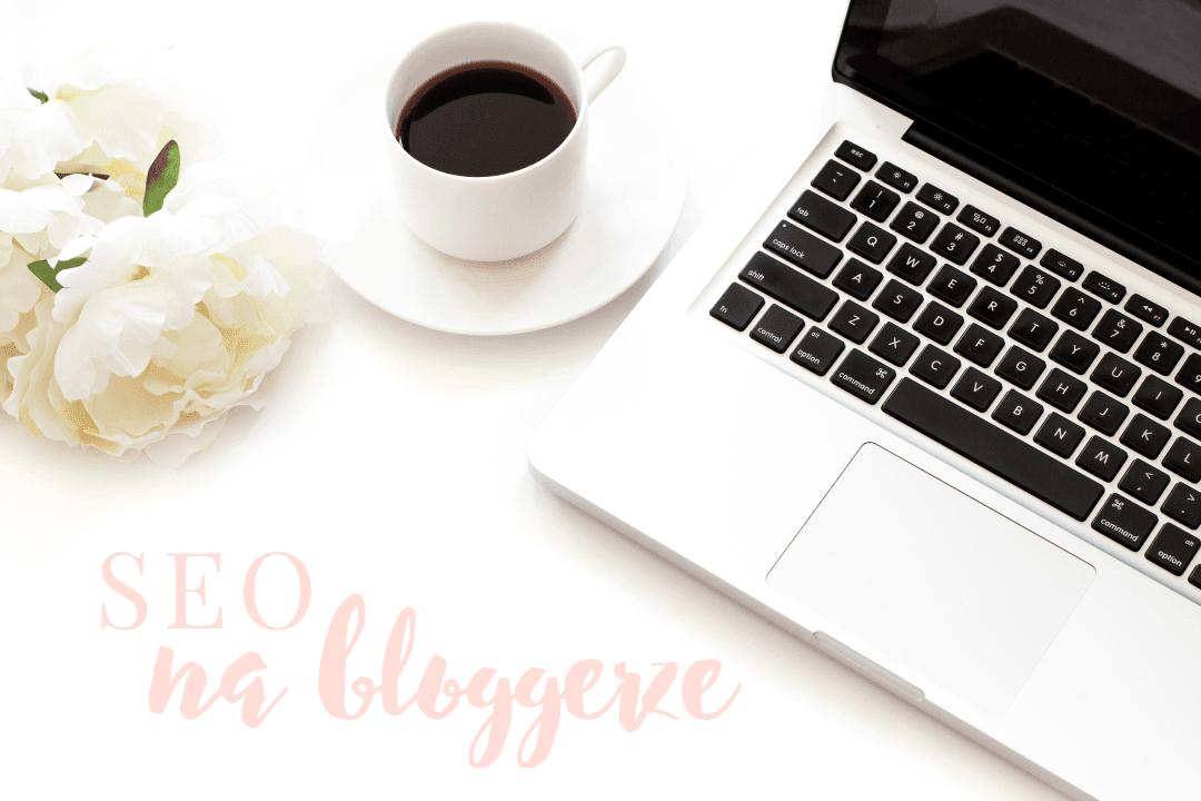 Oswoić SEO na bloggerze - co zrobić, by blog był bardziej widoczny w wyszukiwarce?