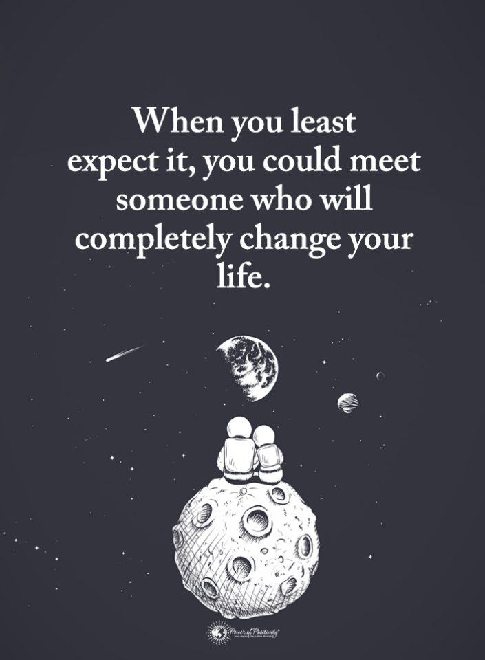 When you least expect it, you could meet someone who will ...