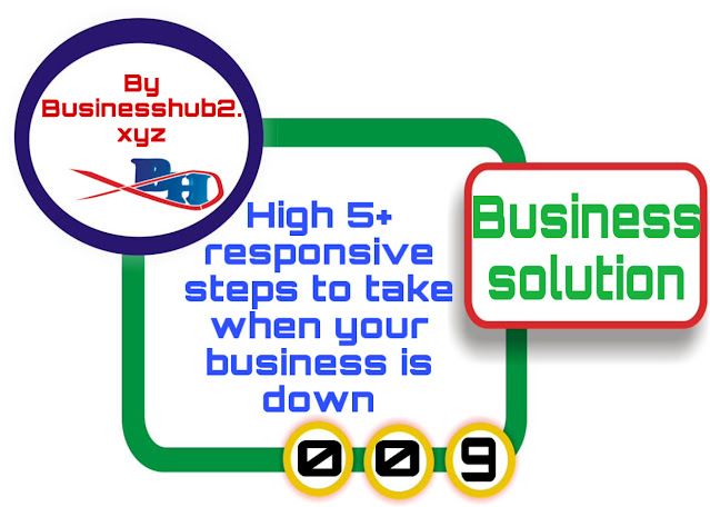 High 5+ responsive steps to take when your business is down