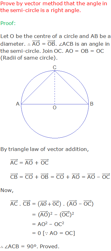"""Prove by vector method that the angle in the semi-circle is a right angle. Proof: Let O be the centre of a circle and AB be a diameter. ∴ (""""AO"""" ) ⃗ = (""""OB"""" ) ⃗. ∠ACB is an angle in the semi-circle. Join OC. AO = OB = OC (Radii of same circle). By triangle law of vector addition, (""""AC"""" ) ⃗ = (""""AO"""" ) ⃗ + (""""OC"""" ) ⃗ (""""CB"""" ) ⃗ = (""""CO"""" ) ⃗ + (""""OB"""" ) ⃗ = (""""CO"""" ) ⃗ + (""""AO"""" ) ⃗ = (""""AO"""" ) ⃗ – (""""OC"""" ) ⃗ Now, (""""AC"""" ) ⃗ . (""""CB"""" ) ⃗ = ((AO) ⃗+(OC) ⃗ ) . ((""""AO"""" ) ⃗ – (""""OC"""" ) ⃗) = ((""""AO"""" ) ⃗)2 – ((""""OC"""" ) ⃗)2 = AO2 – OC2 = 0 [∵ AO = OC] ∴ ∠ACB = 90°. Proved."""