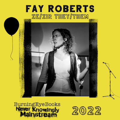 """Bright yellow background with black text. There is a greyscale photo in the middle which looks as though it's been taped onto the page, and a picture of a free-floating balloon with string dangling on the top left and a microphone on a stand on the bottom right.  Text at the top reads: """"Fay Roberts ze/zir they/them"""". The photo below is of a slender, white person with slightly wild, curly hair of an indeterminate colour to their shoulders. There is a bright light behind them and they are looking up and to their right with a slightly tortured expression, mouth open as though speaking. The placement of the balloon means it looks like they're staring at it. They are wearing a white top with three-quarter sleeves and an open, grey waistcoat over the top. Their left hand is raised, palm open, and they're wearing a ring on their thumb.  Text at the bottom reads: """"Burning Eye Books"""" with a tagline that looks as though it was spraypainted through a stencil: """"Never Knowingly Mainstream"""". Lastly, there's the year 2022 written to the right."""