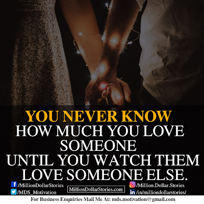 YOU NEVER KNOW HOW MUCH YOU LOVE SOMEONE UNTIL YOU WATCH THEM LOVE SOMEONE ELSE.