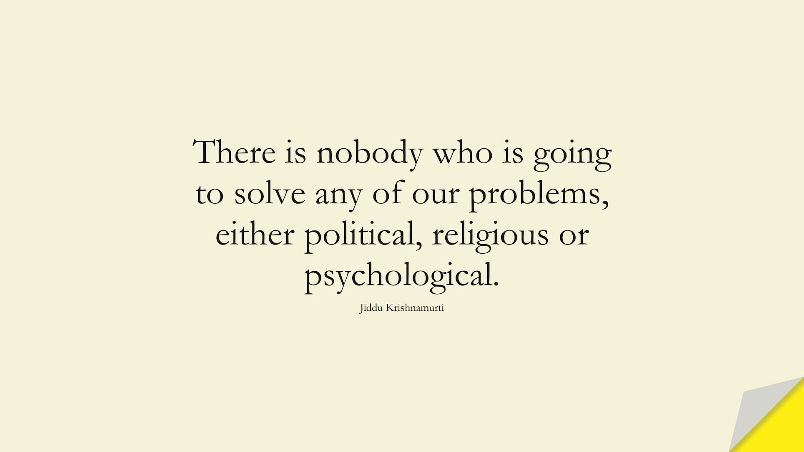 There is nobody who is going to solve any of our problems, either political, religious or psychological. (Jiddu Krishnamurti);  #BeingStrongQuotes