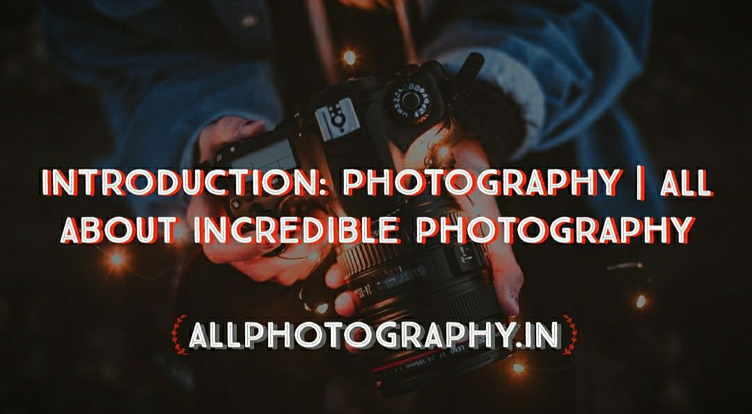 INTRODUCTION: PHOTOGRAPHY | All About Incredible Photography, Best photography