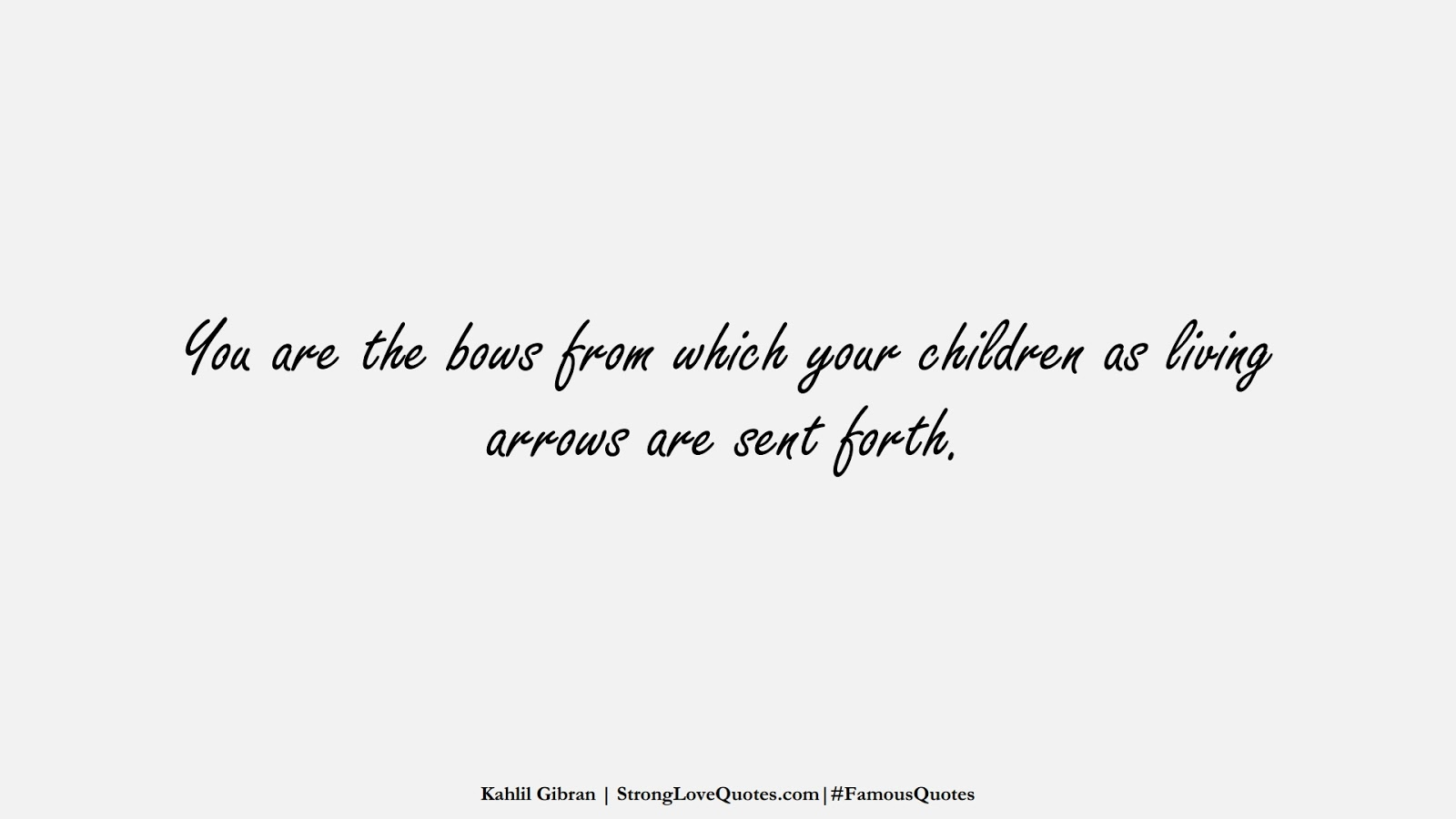You are the bows from which your children as living arrows are sent forth. (Kahlil Gibran);  #FamousQuotes