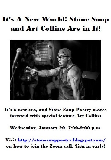 It's A New World! Stone Soup and Art Collins Are in It! - It's a new era, and Stone Soup Poetry moves forward with special feature Art Collins - Wednesday, January 20, 7:00-9:00 p.m. - Visit http://stonesouppoetry.blogspot.com/ on how to join the Zoom call. Sign in early!