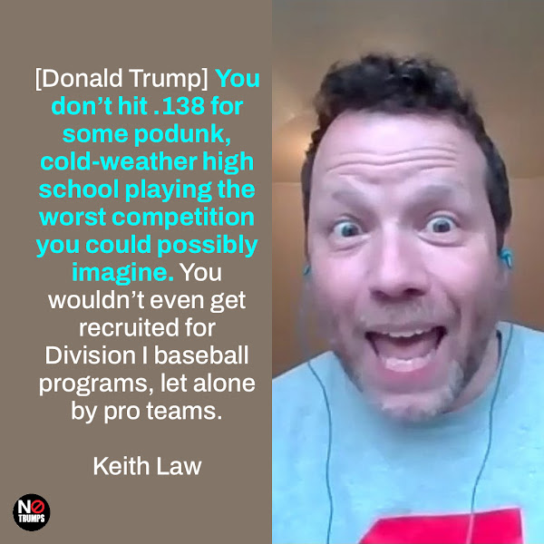 [Donald Trump] You don't hit .138 for some podunk, cold-weather high school playing the worst competition you could possibly imagine. You wouldn't even get recruited for Division I baseball programs, let alone by pro teams. — Keith Law, veteran baseball scout