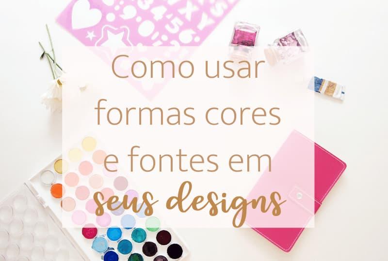 Como usar cores formas e fontes em seus designs?