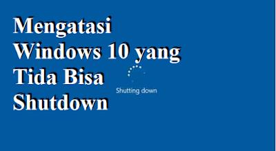Mengatasi Windows 10 yang Tida Bisa Shutdown