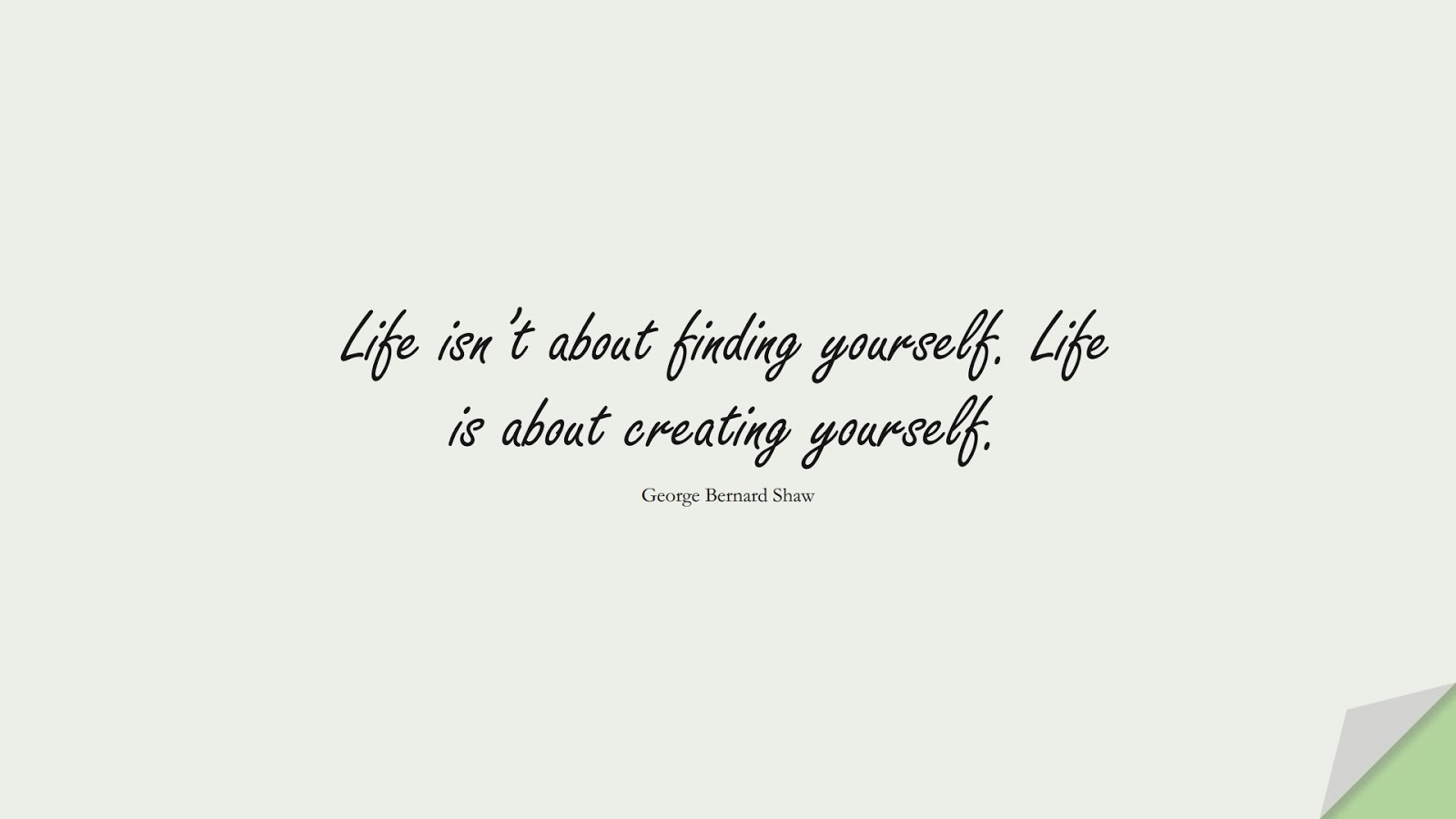 Life isn't about finding yourself. Life is about creating yourself. (George Bernard Shaw);  #LifeQuotes