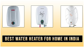 Best water heaters for a home in India 2020 (under 3000, 5000).
