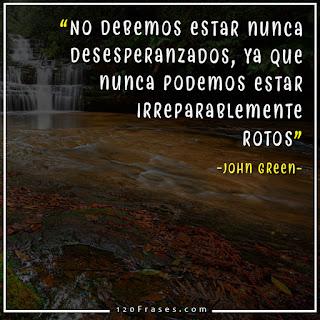 No debemos estar nunca desesperanzados, ya que nunca podemos estar irreparablemente rotos - John Green