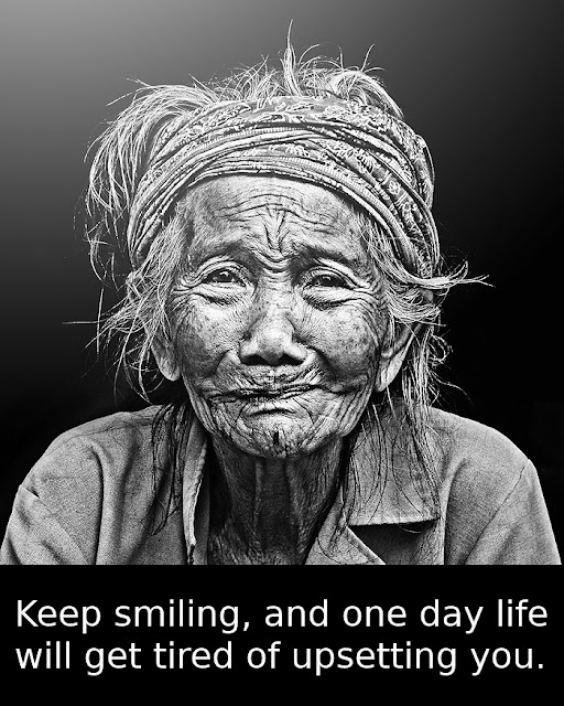 Keep smiling, and one day life will get tired of upsetting you.