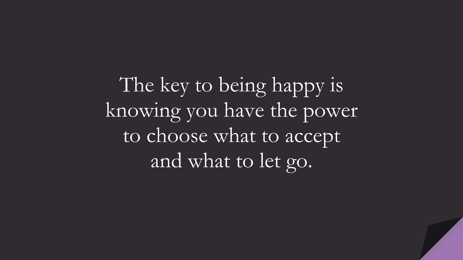 The key to being happy is knowing you have the power to choose what to accept and what to let go.FALSE