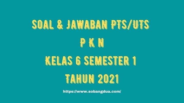 Soal & Jawaban PTS/UTS PKn Kelas 6 Semester 1 Tahun 2021