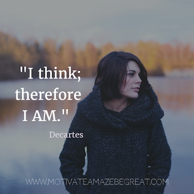 "40 Most Powerful Quotes and Famous Sayings In History: ""I think; therefore I am."" - René Descartes"