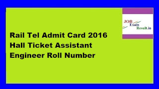 Rail Tel Admit Card 2016 Hall Ticket Assistant Engineer Roll Number