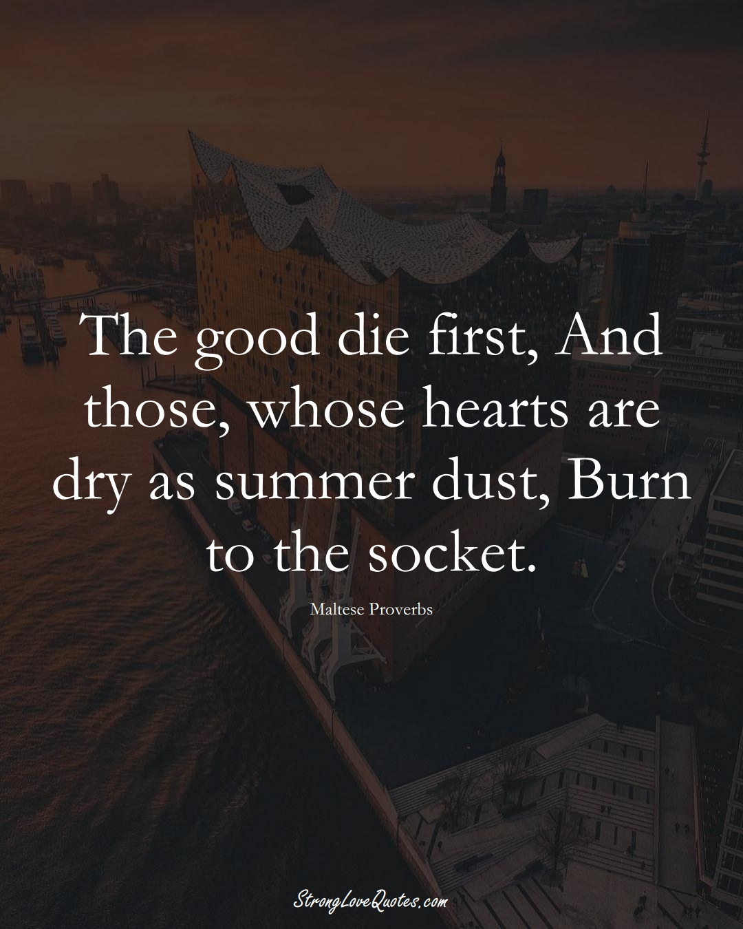 The good die first, And those, whose hearts are dry as summer dust, Burn to the socket. (Maltese Sayings);  #EuropeanSayings