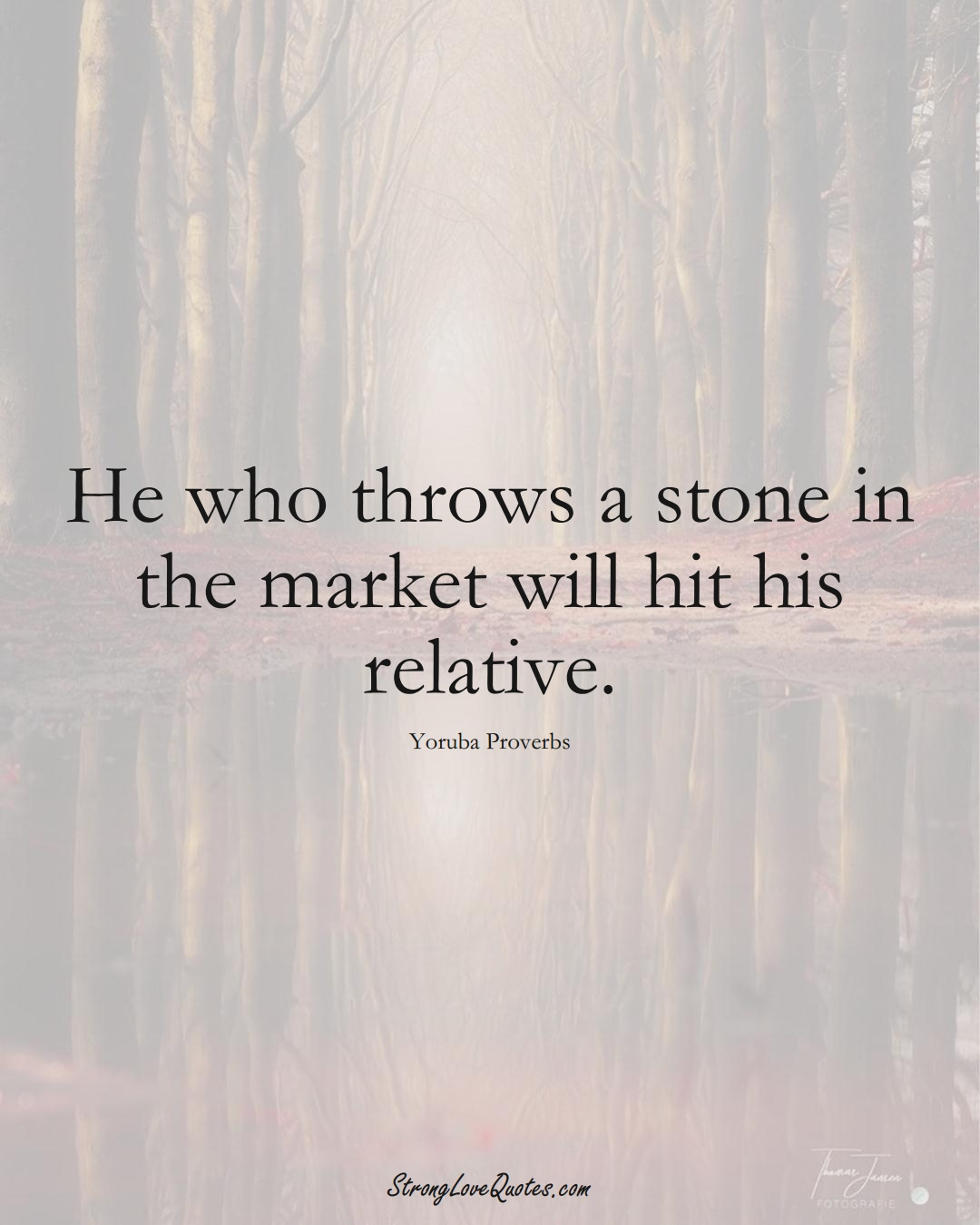 He who throws a stone in the market will hit his relative. (Yoruba Sayings);  #aVarietyofCulturesSayings