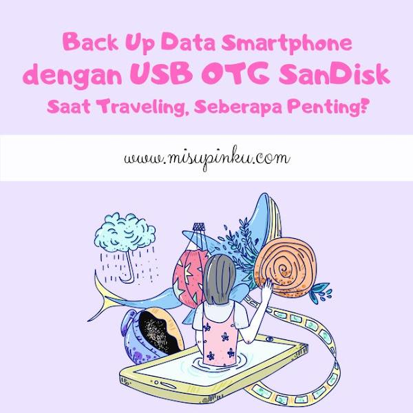 Back Up Data Smartphone dengan USB OTG SanDisk Saat Traveling, Seberapa Penting?