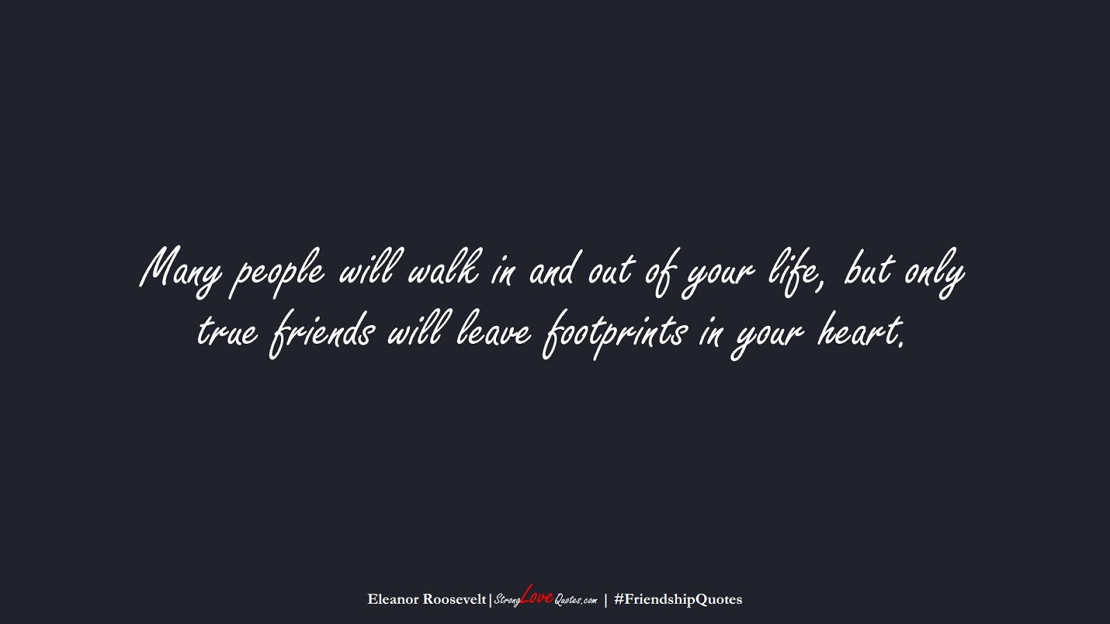 Many people will walk in and out of your life, but only true friends will leave footprints in your heart. (Eleanor Roosevelt);  #FriendshipQuotes