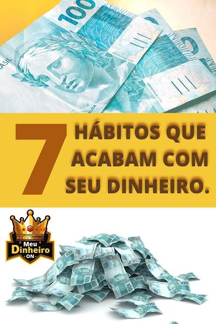 7 HÁBITOS QUE ACABAM COM SEU DINHEIRO