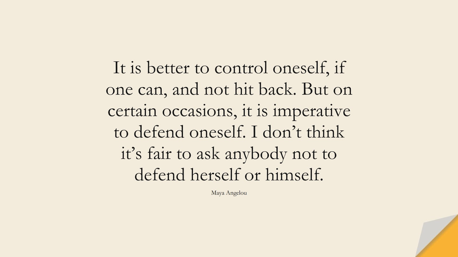 It is better to control oneself, if one can, and not hit back. But on certain occasions, it is imperative to defend oneself. I don't think it's fair to ask anybody not to defend herself or himself. (Maya Angelou);  #MayaAngelouQuotes