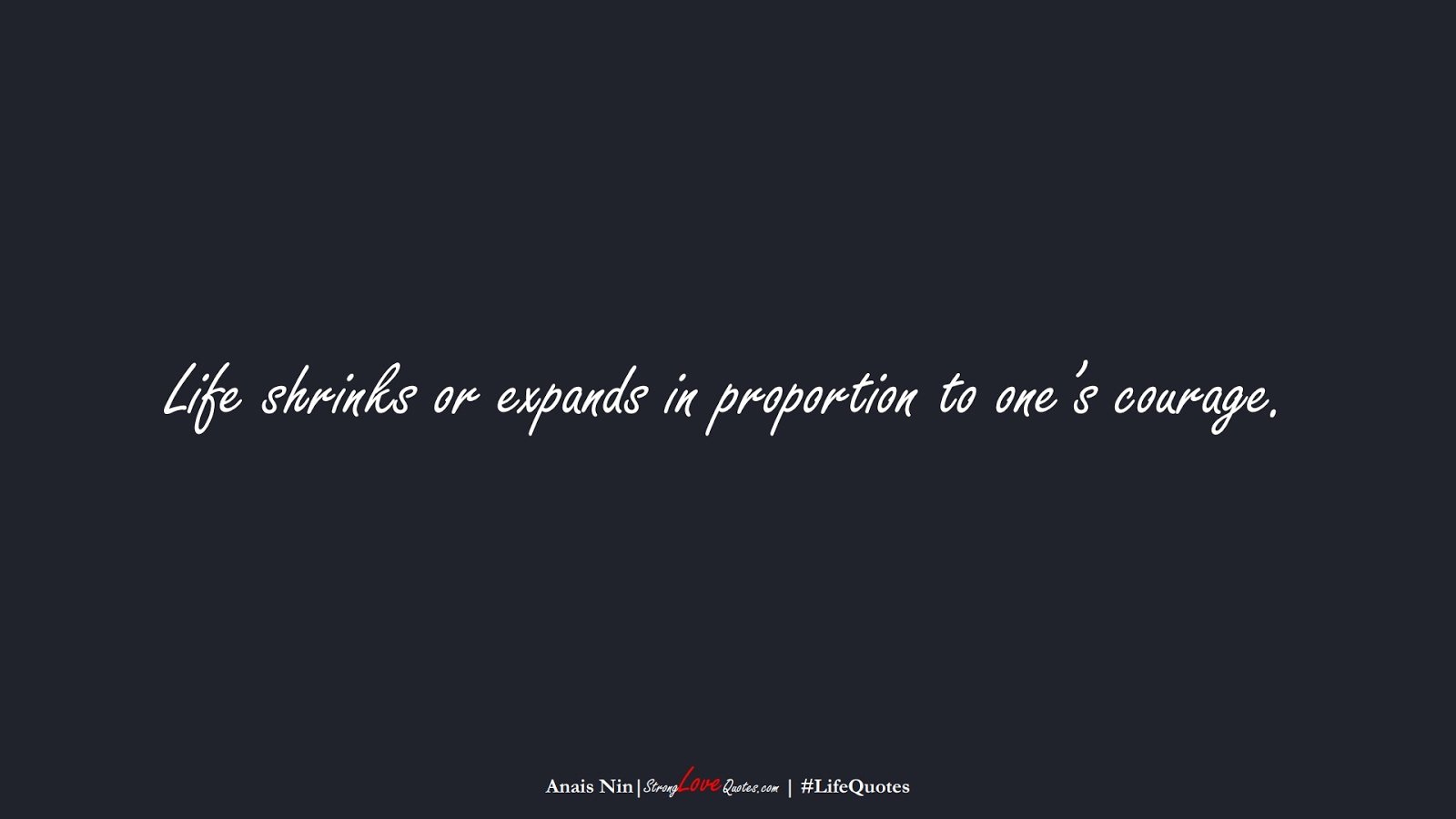 Life shrinks or expands in proportion to one's courage. (Anais Nin);  #LifeQuotes