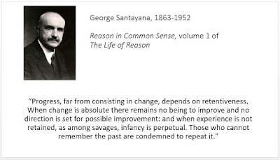 """Progress, far from consisting in change, depends on retentiveness. When change is absolute there remains no being to improve and no direction is set for possible improvement: and when experience is not retained, as among savages, infancy is perpetual. Those who cannot remember the past are condemned to repeat it."""