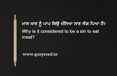 Why is it considered to be a sin to eat meat? ਮਾਸ ਖਾਣ ਨੂੰ ਪਾਪ ਕਿਉ ਮੰਨਿਆ ਜਾਣ ਲੱਗ ਪਿਆ ਹੈ?