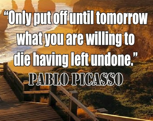 Pablo Picasso: Only put off until tomorrow what you are willing to die having left undone - Quotes