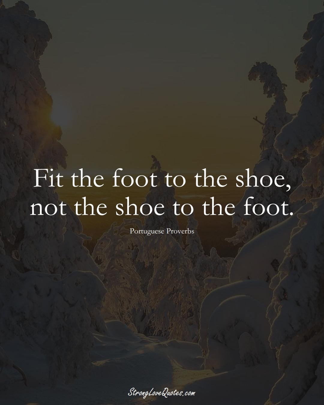 Fit the foot to the shoe, not the shoe to the foot. (Portuguese Sayings);  #EuropeanSayings
