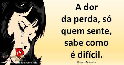 A dor da perda, só quem sente, sabe como é difícil.  Raniely Marinho