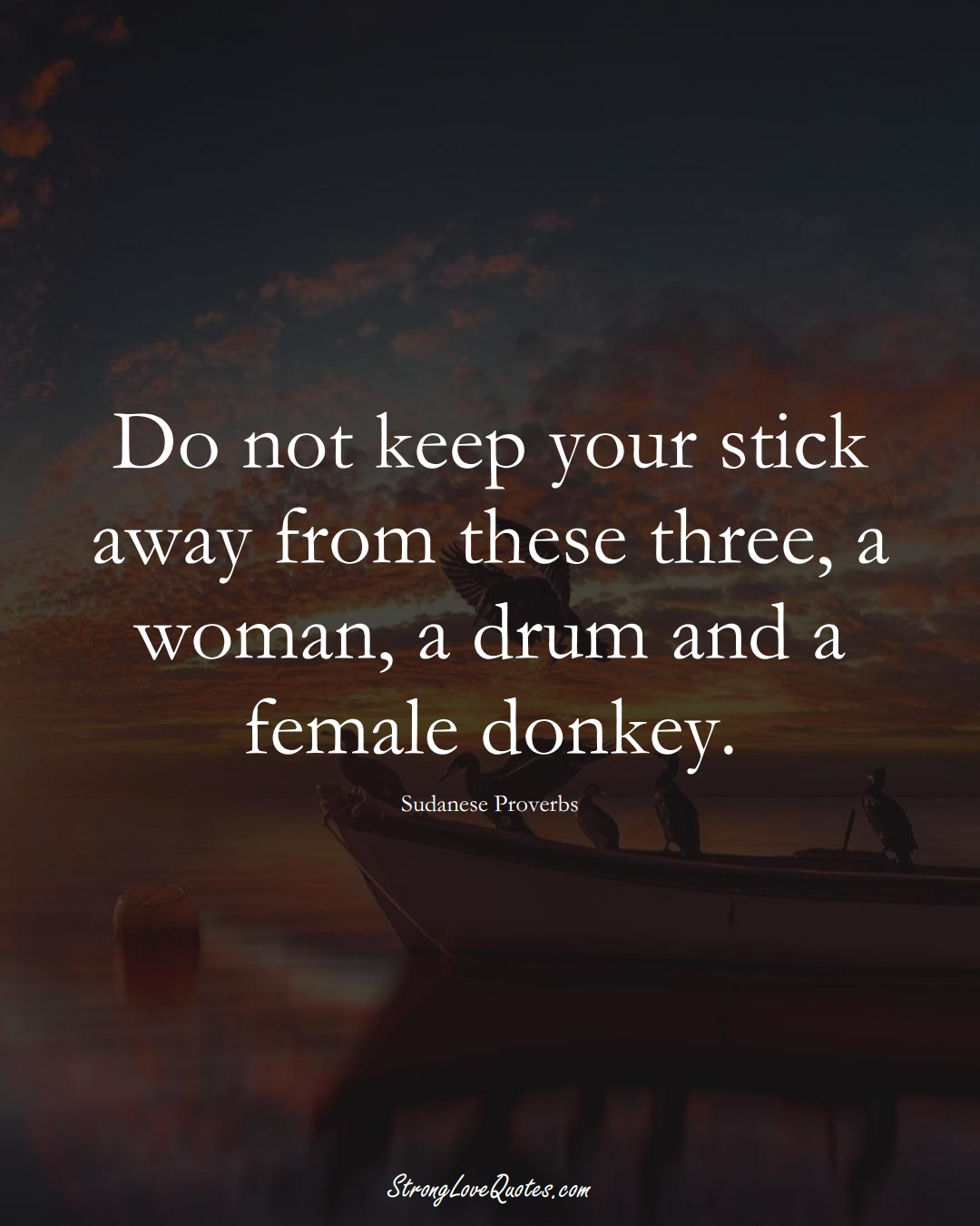 Do not keep your stick away from these three, a woman, a drum and a female donkey. (Sudanese Sayings);  #AfricanSayings