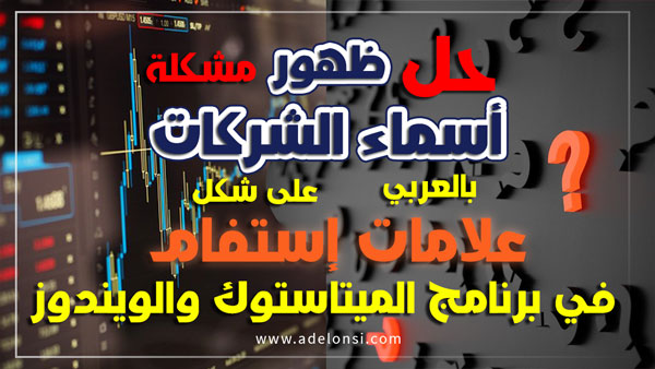 حل مشكلة ظهور أسماء الشركات باللغة العربية على شكل علامات إستفهام في برنامج ميتاستوك