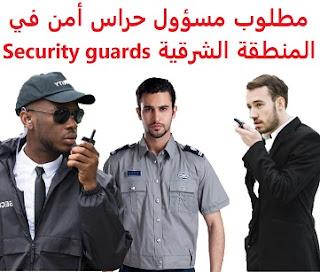 وظائف السعودية مطلوب مسؤول حراس أمن في المنطقة الشرقية Security guards