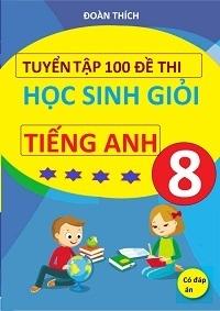 Tuyển Tập 100 Đề Thi Học Sinh Giỏi Tiếng Anh 8 (Có Đáp Án) - Đoàn Thích